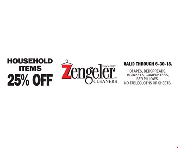 25% Off household items. Valid Through 6-30-18. DRAPES, BEDSPREADS, BLANKETS, COMFORTERS, BED PILLOWS. NO TABLECLOTHS OR SHEETS.