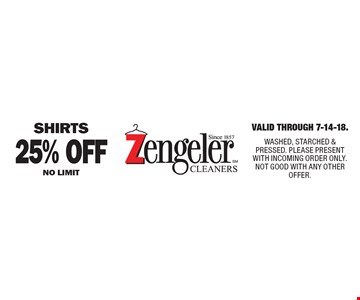 25% Off SHIRTS NO LIMIT. Valid Through 7-14-18. WASHED, STARCHED & PRESSED. PLEASE PRESENT WITH INCOMING ORDER ONLY. NOT GOOD WITH ANY OTHER OFFER.