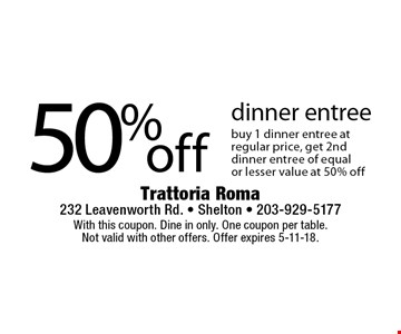 50% off dinner entree. Buy 1 dinner entree at regular price, get 2nd dinner entree of equal or lesser value at 50% off. With this coupon. Dine in only. One coupon per table. Not valid with other offers. Offer expires 5-11-18.
