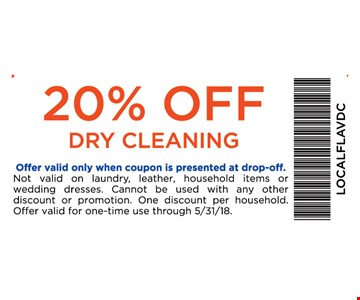 20% off dry cleaning. Offer valid only with coupon is presented at drop-off. Not valid on laundry, leather, household items or wedding dresses. Cannot be used with any other discount or promotion. One discount per household. Offer valid for one-time use through 5/31/18