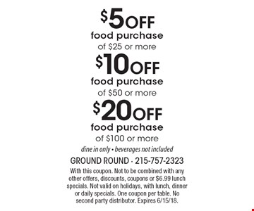 $5 off food purchase of $25 or more. $10 off food purchase of $50 or more. $20 Off food purchase of $100 or more. Dine in only. Beverages not included. With this coupon. Not to be combined with any other offers, discounts, coupons or $6.99 lunch specials. Not valid on holidays, with lunch, dinner or daily specials. One coupon per table. No second party distributor. Expires 6/15/18.