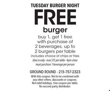 Tuesday Burger Night. Free burger. Buy 1, get 1 free with purchase of 2 beverages. Up to 2 burgers per table. Includes choice of chips or fries. Dine in only. Max $15 per table. 4pm-close. Must purchase 1 beverage per person. With this coupon. Not to be combined with any other offers, discounts or coupons. Not valid holidays. One coupon per table. No second party distributor.