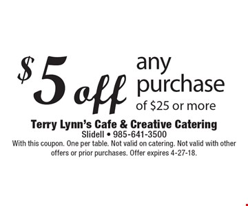 $5 off any purchase of $25 or more. With this coupon. One per table. Not valid on catering. Not valid with other offers or prior purchases. Offer expires 4-27-18.