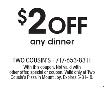 $2 off any dinner. With this coupon. Not valid with other offer, special or coupon. Valid only at Two Cousin's Pizza in Mount Joy. Expires 5-31-18.