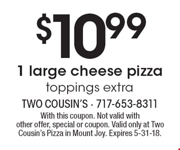 $10.99 1 large cheese pizza toppings extra. With this coupon. Not valid with other offer, special or coupon. Valid only at Two Cousin's Pizza in Mount Joy. Expires 5-31-18.