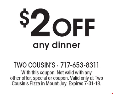 $2 OFF any dinner. With this coupon. Not valid with anyother offer, special or coupon. Valid only at Two Cousin's Pizza in Mount Joy. Expires 7-31-18.