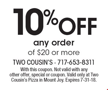 10%OFF any order of $20 or more. With this coupon. Not valid with anyother offer, special or coupon. Valid only at Two Cousin's Pizza in Mount Joy. Expires 7-31-18.
