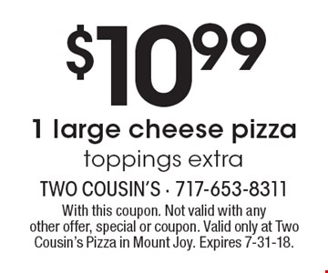 $10.99 1 large cheese pizza toppings extra. With this coupon. Not valid with anyother offer, special or coupon. Valid only at Two Cousin's Pizza in Mount Joy. Expires 7-31-18.