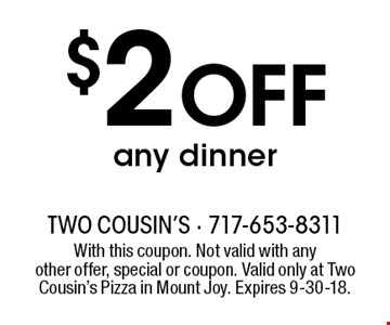 $2 OFF any dinner. With this coupon. Not valid with anyother offer, special or coupon. Valid only at Two Cousin's Pizza in Mount Joy. Expires 9-30-18.