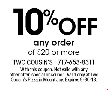 10% OFF any order of $20 or more. With this coupon. Not valid with anyother offer, special or coupon. Valid only at Two Cousin's Pizza in Mount Joy. Expires 9-30-18.