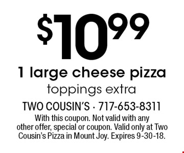 $10.99 1 large cheese pizza toppings extra. With this coupon. Not valid with anyother offer, special or coupon. Valid only at Two Cousin's Pizza in Mount Joy. Expires 9-30-18.