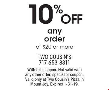 10% OFF any order of $20 or more. With this coupon. Not valid with any other offer, special or coupon. Valid only at Two Cousin's Pizza in Mount Joy. Expires 1-31-19.