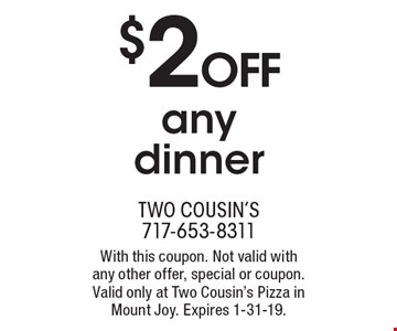 $2 OFF any dinner. With this coupon. Not valid with any other offer, special or coupon. Valid only at Two Cousin's Pizza in Mount Joy. Expires 1-31-19.