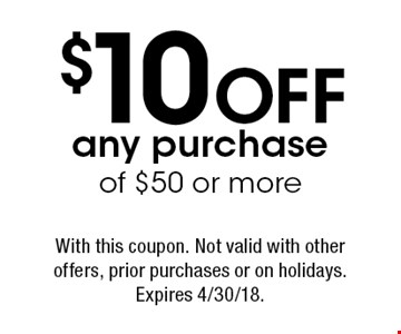 $10 OFF any purchase of $50 or more. With this coupon. Not valid with other offers, prior purchases or on holidays. Expires 4/30/18.