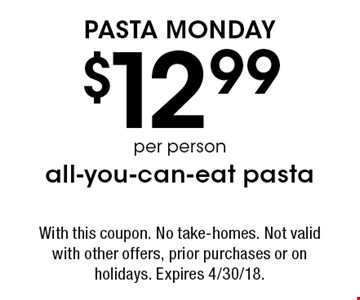Pasta Monday: $12.99/per person all-you-can-eat pasta. With this coupon. No take-homes. Not valid with other offers, prior purchases or on holidays. Expires 4/30/18.