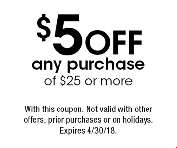 $5 OFF any purchase of $25 or more. With this coupon. Not valid with other offers, prior purchases or on holidays. Expires 4/30/18.