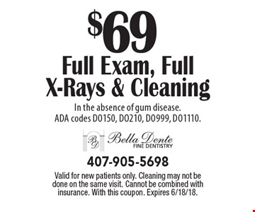 $69 Full Exam, Full X-Rays & Cleaning In the absence of gum disease. ADA codes DO150, DO210, DO999, DO1110. Valid for new patients only. Cleaning may not be done on the same visit. Cannot be combined with insurance. With this coupon. Expires 6/18/18.