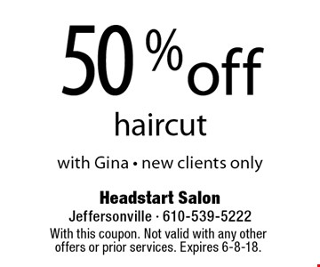 50% off haircut with Gina - new clients only. With this coupon. Not valid with any other offers or prior services. Expires 6-8-18.