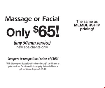 Only $65! (any 50 min service) new spa clients only. Massage or Facial. The same as MEMBERSHIP pricing! With this coupon. Not valid with other offers, gift certificates or prior services. Certain restrictions apply. Not available as a gift certificate. Expires 5-31-18.