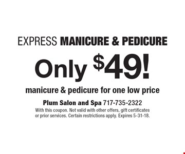 Only $49! Express Manicure & Pedicure. Manicure & pedicure for one low price. With this coupon. Not valid with other offers, gift certificates or prior services. Certain restrictions apply. Expires 5-31-18.