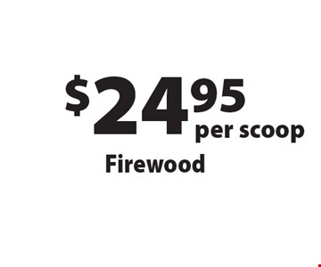 $24.95 per scoop Firewood. Offers not valid with any other offer or discount. Good for 2018 season.