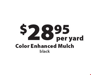 $28.95 per yard Color Enhanced Mulch, black. Offers not valid with any other offer or discount. Good for 2018 season.