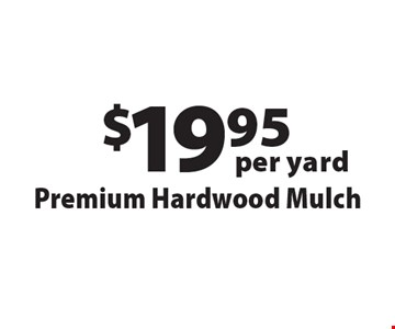 $19.95 per yard Premium Hardwood Mulch. Offers not valid with any other offer or discount. Good for 2018 season.