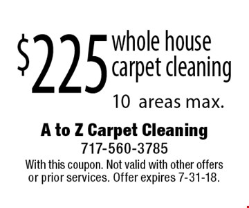 $225 whole housecarpet cleaning 10areas max.. With this coupon. Not valid with other offers or prior services. Offer expires 7-31-18.
