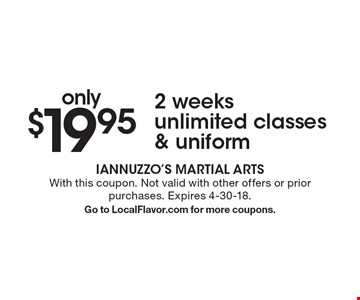 only $19.95 2 weeks unlimited classes & uniform. With this coupon. Not valid with other offers or prior purchases. Expires 4-30-18. Go to LocalFlavor.com for more coupons.