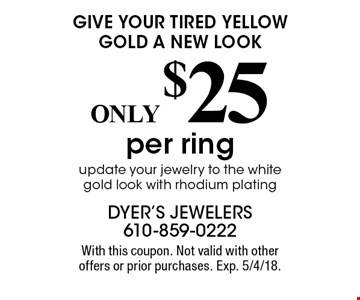 GIVE YOUR TIRED YELLOW GOLD A NEW LOOK. ONLY $25 per ring. Update your jewelry to the white gold look with rhodium plating. With this coupon. Not valid with other offers or prior purchases. Exp. 5/4/18.