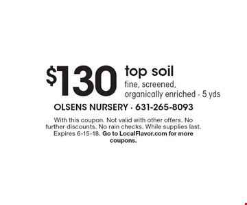 $130 top soil: fine, screened, organically enriched - 5 yds. With this coupon. Not valid with other offers. No further discounts. No rain checks. While supplies last. Expires 6-15-18. Go to LocalFlavor.com for more coupons.