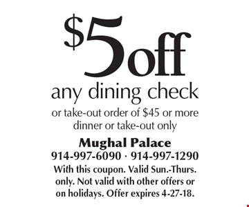 $5 off any dining check or take-out order of $45 or more dinner or take-out only. With this coupon. Valid Sun.-Thurs. only. Not valid with other offers or on holidays. Offer expires 4-27-18.