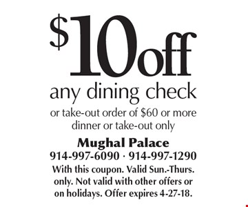 $10 off any dining check or take-out order of $60 or more dinner or take-out only. With this coupon. Valid Sun.-Thurs. only. Not valid with other offers or on holidays. Offer expires 4-27-18.