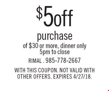 $5 off purchase of $30 or more, dinner only, 5pm to close. WITH THIS COUPON. NOT VALID WITH OTHER OFFERS. EXPIRES 4/27/18.
