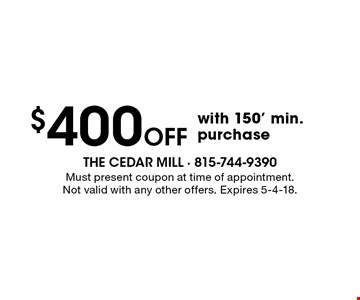 $400 Off with 150' min. purchase. Must present coupon at time of appointment. Not valid with any other offers. Expires 5-4-18.