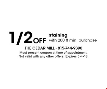 1/2 Off staining with 200 ft min. purchase. Must present coupon at time of appointment. Not valid with any other offers. Expires 5-4-18.