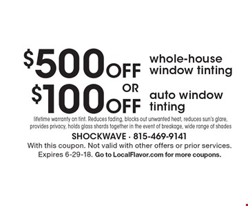 $500 off whole-house window tinting OR $100 Off auto window tinting. Lifetime warranty on tint. Reduces fading, blocks out unwanted heat, reduces sun's glare, provides privacy, holds glass shards together in the event of breakage, wide range of shades. Reduces fading, blocks out unwanted heat, reduces sun's glare, provides privacy, holds glass shards together in the event of breakage, wide range of shades. With this coupon. Not valid with other offers or prior services. Expires 6-29-18. Go to LocalFlavor.com for more coupons.