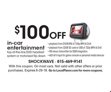 $100 Off in-car entertainment top-of-the-line DVD headrest system or motorized flip down. Playback from DVDR/RW of 720p MP4 & DivX. Playback from 32GB SD card or USB of 720p MP4 & DivX. FM stereo transmitter for DEM Integration. AUX A/V input for game console or personal media devices. With this coupon. On most cars. Not valid with other offers or prior purchases. Expires 6-29-18. Go to LocalFlavor.com for more coupons.
