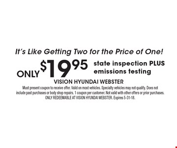 only$19.95 state inspection PLUS emissions testing. It's Like Getting Two for the Price of One! Must present coupon to receive offer. Valid on most vehicles. Specialty vehicles may not qualify. Does not include past purchases or body shop repairs. 1 coupon per customer. Not valid with other offers or prior purchases. ONLY REDEEMABLE AT VISION HYUNDAI WEBSTER. Expires 5-31-18.