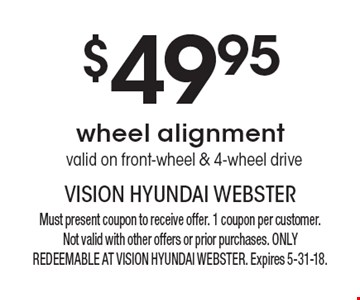 $49.95 wheel alignment - valid on front-wheel & 4-wheel drive. Must present coupon to receive offer. 1 coupon per customer. Not valid with other offers or prior purchases. ONLY REDEEMABLE AT VISION HYUNDAI WEBSTER. Expires 5-31-18.