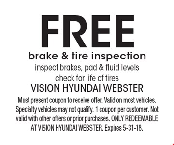 Free brake & tire inspection - inspect brakes, pad & fluid levels - check for life of tires. Must present coupon to receive offer. Valid on most vehicles. Specialty vehicles may not qualify. 1 coupon per customer. Not valid with other offers or prior purchases. ONLY REDEEMABLE AT VISION HYUNDAI WEBSTER. Expires 5-31-18.