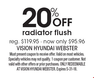 20% Off radiator flush - reg. $119.95 - now only $95.96. Must present coupon to receive offer. Valid on most vehicles. Specialty vehicles may not qualify. 1 coupon per customer. Not valid with other offers or prior purchases. ONLY REDEEMABLE AT VISION HYUNDAI WEBSTER. Expires 5-31-18.
