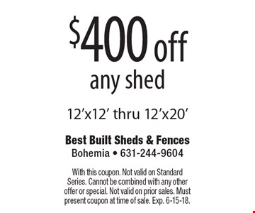 $400 off any shed 12'x12' thru 12'x20'. With this coupon. Not valid on Standard Series. Cannot be combined with any other offer or special. Not valid on prior sales. Must present coupon at time of sale. Exp. 6-15-18.