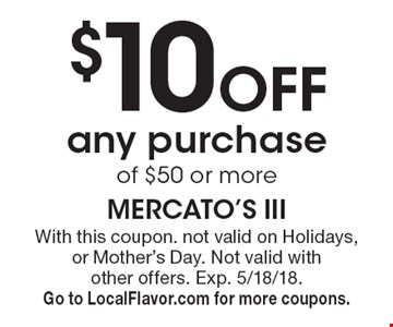 $10 off any purchaseof $50 or more. With this coupon. not valid on Holidays, or Mother's Day. Not valid with other offers. Exp. 5/18/18. Go to LocalFlavor.com for more coupons.