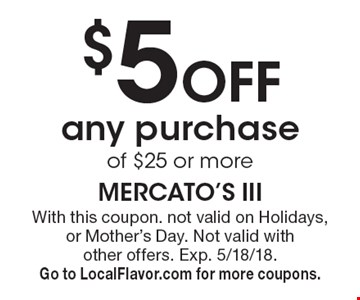 $5 off any purchaseof $25 or more. With this coupon. not valid on Holidays, or Mother's Day. Not valid with other offers. Exp. 5/18/18. Go to LocalFlavor.com for more coupons.