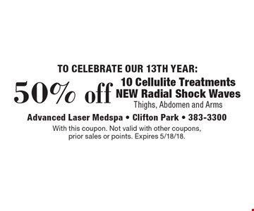 50% off 10 cellulite treatments. NEW radial shock waves thighs, abdomen and arms. With this coupon. Not valid with other coupons, prior sales or points. Expires 5/18/18.