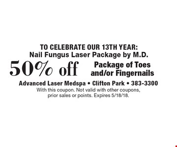 Nail fungus laser package by M.D. 50% off package of toes and/or fingernails. With this coupon. Not valid with other coupons, prior sales or points. Expires 5/18/18.