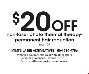 $20 Off non-laser photo thermal therapy-permanent hair reduction, reg. $99. With this coupon. Not valid with other offers or prior purchases. Expires 6-15-18. Go to LocalFlavor.com for more coupons.