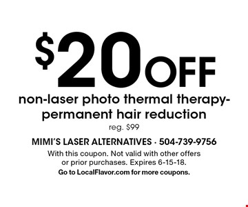 $20 Off non-laser photo thermal therapy-permanent hair reductionr, eg. $99. With this coupon. Not valid with other offers or prior purchases. Expires 6-15-18. Go to LocalFlavor.com for more coupons.