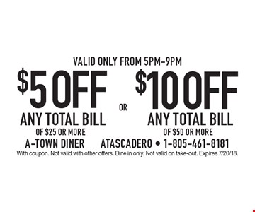 $5OFF ANY TOTAL BILL OF $25 OR MORE or $10 OFF ANY TOTAL BILL OF $50 OR MORE. Valid only from 5pm-9pm. With coupon. Not valid with other offers. Dine in only. Not valid on take-out. Expires 7/20/18.